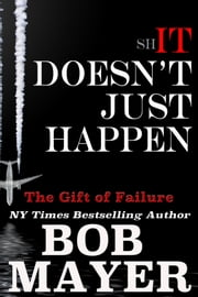 Shit Doesn't Just Happen: Titanic, Kegworth, Custer, Schoolhouse, Donner, Tulips, Apollo 13 - The Gift of Failure ebook by Bob Mayer