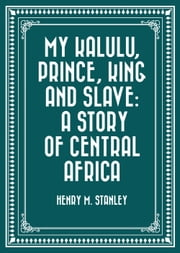 My Kalulu, Prince, King and Slave: A Story of Central Africa ebook by Henry M. Stanley