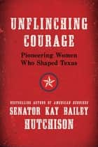 Unflinching Courage ebook by Kay Bailey Hutchison