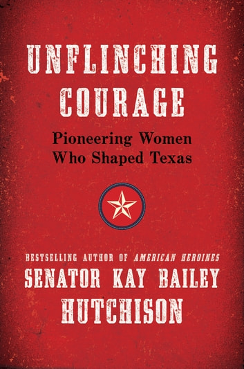 Unflinching Courage - Pioneering Women Who Shaped Texas ebook by Kay Bailey Hutchison