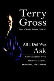All I Did Was Ask - Conversations with Writers, Actors, Musicians, and Artists ebook by Terry Gross
