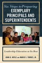 Six Steps to Preparing Exemplary Principals and Superintendents - Leadership Education at Its Best ebook by John Hoyle, Mario S. Torres Jr.