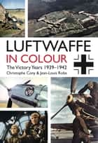 Luftwaffe in Colour: The Victory Years - 1939–1942 ebook by Chrsitophe Cony, Jean-Louis Roba