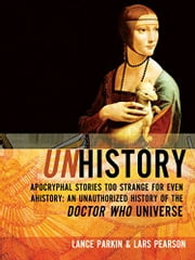 Unhistory: Apocryphal Stories Too Strange for Even Ahistory: An Unauthorized History of the Doctor Who Universe ebook by Lars Pearson, Lance Parkin
