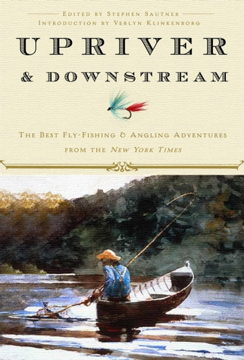 Upriver and Downstream - The Best Fly-Fishing and Angling Adventures from the New York Times ebook by New York Times