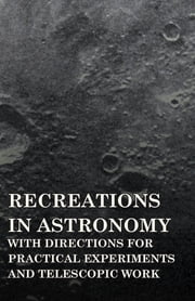 Recreations in Astronomy - With Directions for Practical Experiments and Telescopic Work ebook by Henry White Warren