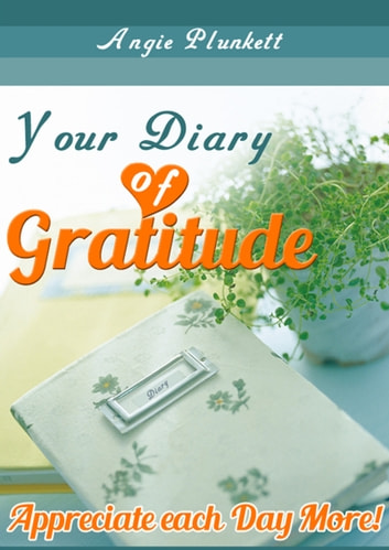 Your Diary of Gratitude: Appreciate Each Day More! ebook by Angie Plunkett