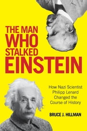The Man Who Stalked Einstein - How Nazi Scientist Philipp Lenard Changed the Course of History ebook by Bruce J. Hillman,Birgit Ertl-Wagner,Bernd C. Wagner