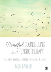Mindful Counselling & Psychotherapy - Practising Mindfully Across Approaches & Issues ebook by Dr. Meg-John Barker