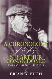 A Chronology Of The Life of Arthur Conan Doyle - A Detailed Account Of The Life And Times Of The Creator Of Sherlock Holmes ebook by Brian W Pugh