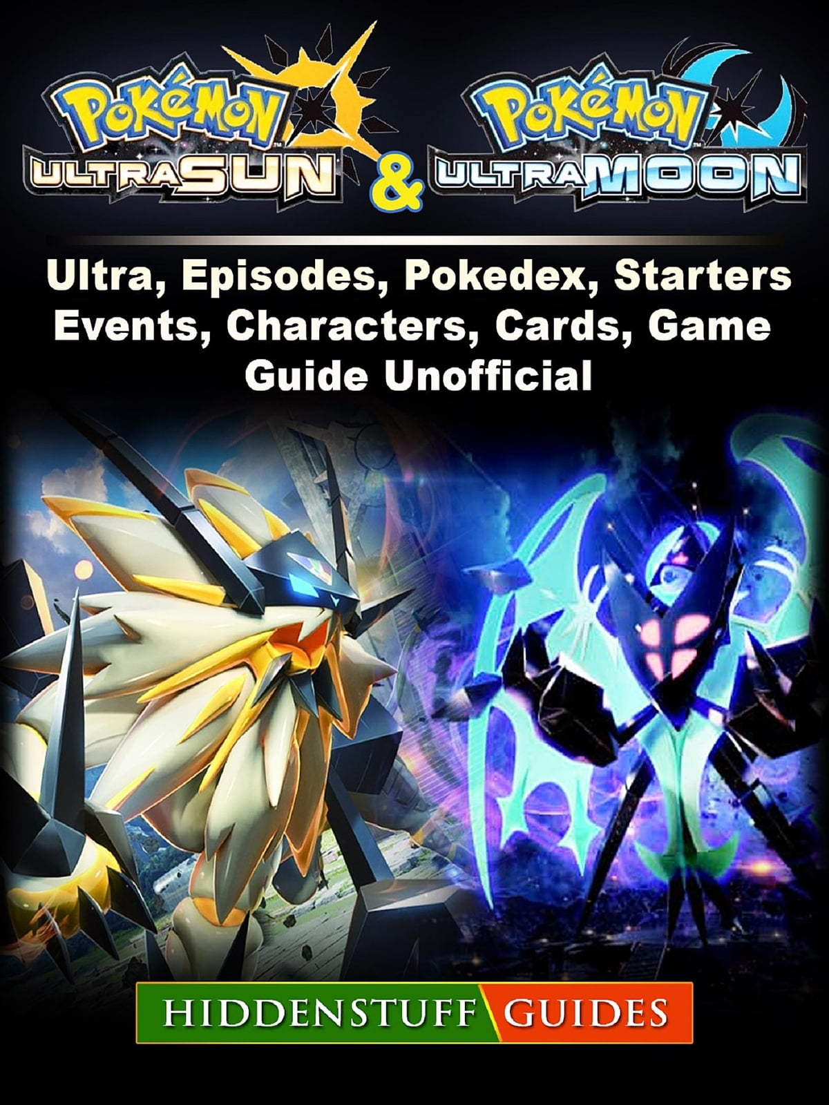 Pokemon Ultra Sun and Ultra Moon, Ultra, Episodes, Pokedex, Starters,  Events, Characters, Cards, Game Guide Unofficial ebook by Hiddenstuff  Guides -