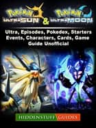 Pokemon Ultra Sun and Ultra Moon, Ultra, Episodes, Pokedex, Starters, Events, Characters, Cards, Game Guide Unofficial ebook by Hiddenstuff Guides