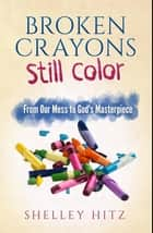 Broken Crayons Still Color - From Our Mess to God's Masterpiece ebook by