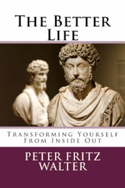 The Better Life: Transforming Yourself From Inside Out ebook by Peter Fritz Walter