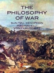 The Philosophy of War - Sun Tzu, Xenophon, Niccolo Machiavelli, Carl von Clausewitz. ebook by Sun Tzu,Xenophon,Machiavelli