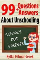 99 Questions and Answers About Unschooling ebook by Kytka Hilmar-Jezek