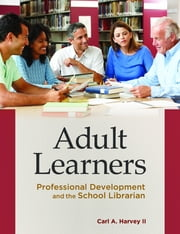 Adult Learners: Professional Development and the School Librarian - Professional Development and the School Librarian ebook by Carl A. Harvey II