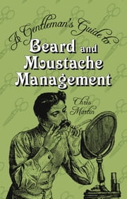 A Gentleman's Guide to Beard & Moustache Management ebook by Chris Martin