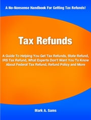 Tax Refunds - A Guide To Helping You Get Tax Refunds, State Refund, IRS Tax Refund, What Experts Don't Want You To Know About Federal Tax Refund, Refund Policy and More ebook by Mark Sams