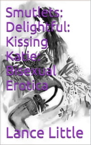 Smutlets: Impure Thoughts: Delightful: Kissing Katie: Bisexual Erotica ebook by Lance Little