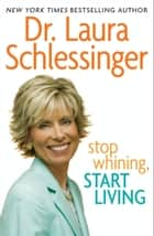 Stop Whining, Start Living ebook by Dr. Laura Schlessinger
