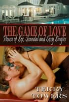 The Game Of Love: House of Sex, Scandal And Sexy Singles ebook by Terry Towers