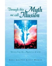 Through This Myth We Call Illusion ebook by Arda Golden Eagle Woman