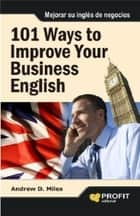 101 Ways to Improve Your Business English ebook by Andrew D. Miles
