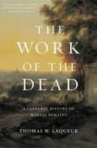 The Work of the Dead - A Cultural History of Mortal Remains ebook by Thomas W. Laqueur