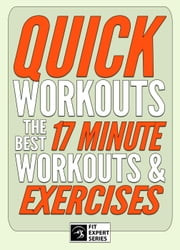 Quick Workouts: The Best 17 Minute Workouts & Exercises - Fit Expert Series ebook by Fit Expert Series