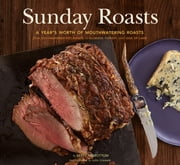 Sunday Roasts - A Year's Worth of Mouthwatering Roasts, from Old-Fashioned Pot Roasts to Glorious Turkeys, and Legs of Lamb ebook by Betty Rosbottom,Susie Cushner