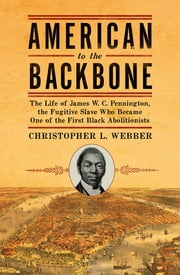 American to the Backbone: The Life of James W. C. Pennington, the Fugitive Slave Who Became One of the First Black Abolitionists ebook by Christopher L. Webber