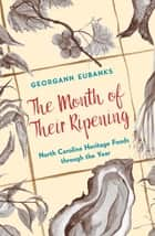 The Month of Their Ripening - North Carolina Heritage Foods through the Year ebook by Georgann Eubanks