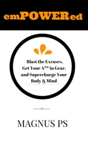 emPOWERed: Blast the Excuses, Get Your A** in Gear, and Supercharge You Body & Mind ebook by Magnus PS