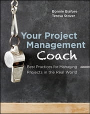 Your Project Management Coach - Best Practices for Managing Projects in the Real World ebook by Bonnie Biafore,Teresa Stover