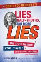 "Lies, Half-Truths, and More Lies - The Truth Behind 250 ""Facts"" You Learned in School (and Elsewhere) ebook by Herb W. Reich"