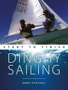 Dinghy Sailing: Start To Finish ebook by Barry Pickthall