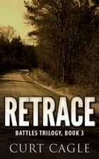 RETRACE: Battles Trilogy, Book 3 ebook by Curt Cagle