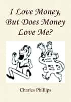 I Love Money, But Does Money Love Me? ebook by Charles Phillips