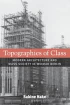 Topographies of Class - Modern Architecture and Mass Society in Weimar Berlin ebook by Sabine Hake