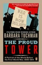 The Proud Tower - A Portrait of the World Before the War, 1890-1914 ebook by Barbara Tuchman