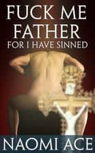 Fuck Me Father, For I Have Sinned ebook by Naomi Ace