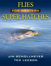 Flies for Western Super Hatches ebook by Jim Schollmeyer, Ted Leeson