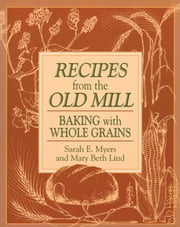 Recipes from the Old Mill - Backing With Whole Grains ebook by Sarah Myers