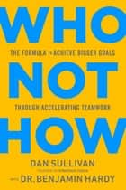 Who Not How - The Formula to Achieve Bigger Goals Through Accelerating Teamwork ebook by Dan Sullivan, Dr. Benjamin Hardy