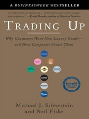 Trading Up - Why Consumers Want New Luxury Goods--and How Companies Create Them ebook by Michael J. Silverstein, Neil Fiske, John Butman