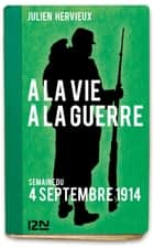 À la vie, à la guerre - 4 septembre 1914 ebook by Julien HERVIEUX
