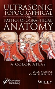 Ultrasonic Topographical and Pathotopographical Anatomy - A Color Atlas ebook by Zoltan M. Seagal,Olga M. Surnina