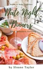 Date Night Dinners - Meals to Make Together for a Romantic Evening ebook by Sloane Taylor