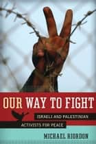 Our Way to Fight - Israeli and Palestinian Activists for Peace ebook by Michael Riordon